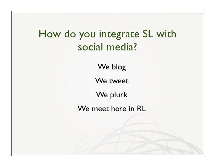 How do you integrate SL with        social media?             We blog            We tweet            We plurk        We me...