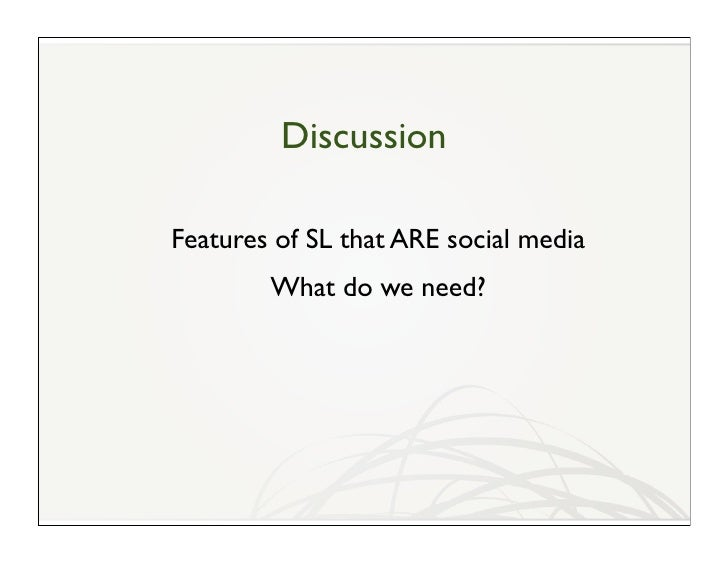 Discussion  Features of SL that ARE social media         What do we need?