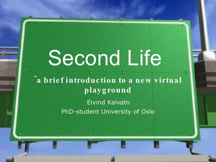 Second Life <ul><li>a brief introduction to a new virtual playground </li></ul><ul><li>Eivind Kalvatn  </li></ul><ul><li>P...