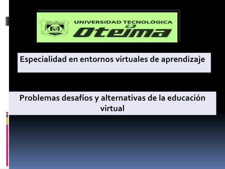 Especialidad en entornos virtuales de aprendizaje<br />Problemas desafíos y alternativas de la educación virtual<br />