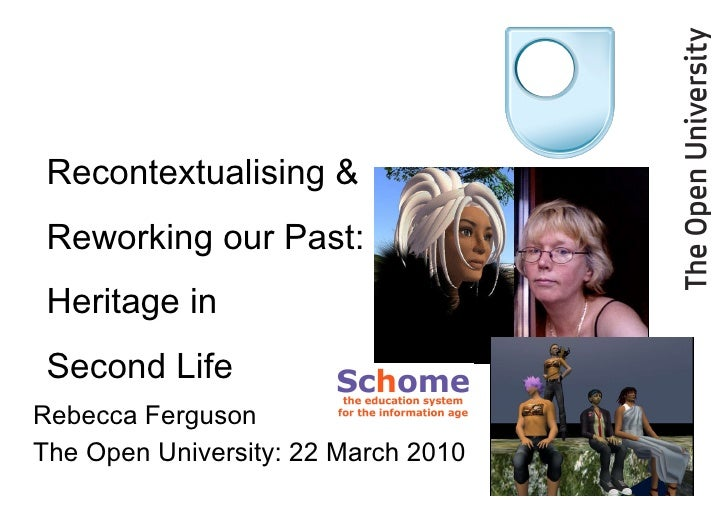 Rebecca Ferguson The Open University: 22 March 2010 Recontextualising & Reworking our Past: Heritage in  Second Life