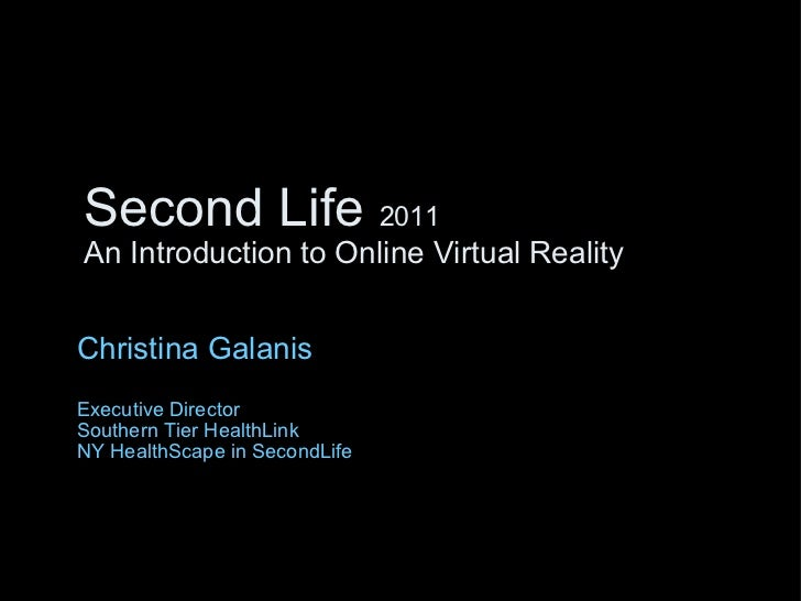 Second Life  2011 An Introduction to Online Virtual Reality Christina Galanis Executive Director Southern Tier HealthLink ...
