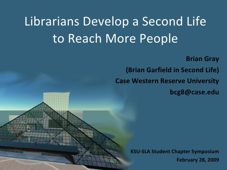 Librarians Develop a Second Life to Reach More People Brian Gray (Brian Garfield in Second Life) Case Western Reserve Univ...