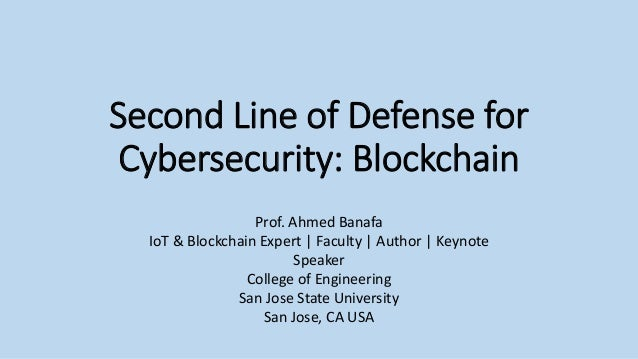 Second Line of Defense for Cybersecurity: Blockchain Prof. Ahmed Banafa IoT & Blockchain Expert | Faculty | Author | Keyno...