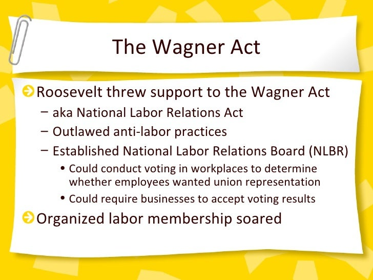 wagner act The wagner act or the national labor relations act was very successful it was passed in 1935 and people were now being allowed to form unions and go on strikes for any un-fair actions that on the employer.