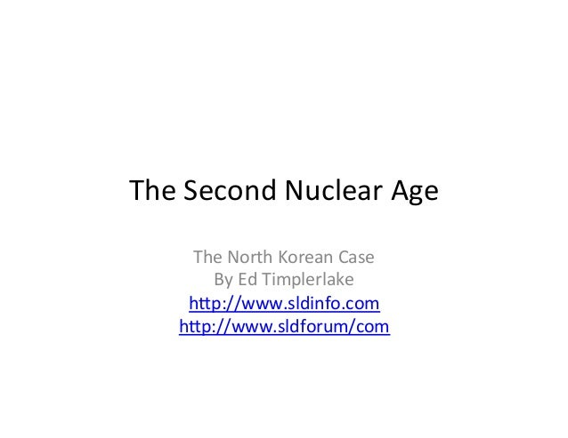The	Second	Nuclear	Age	 The	North	Korean	Case	 By	Ed	Timplerlake	 h<p://www.sldinfo.com	 h<p://www.sldforum/com