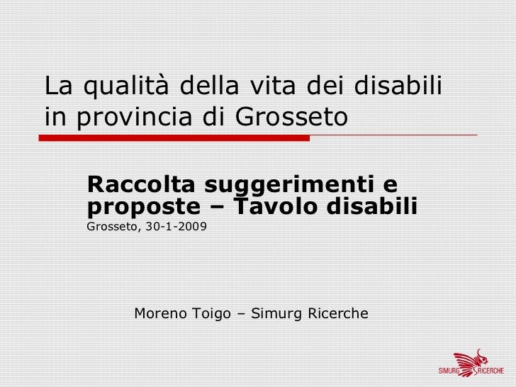 La qualità della vita dei disabiliin provincia di Grosseto   Raccolta suggerimenti e   proposte – Tavolo disabili   Grosse...