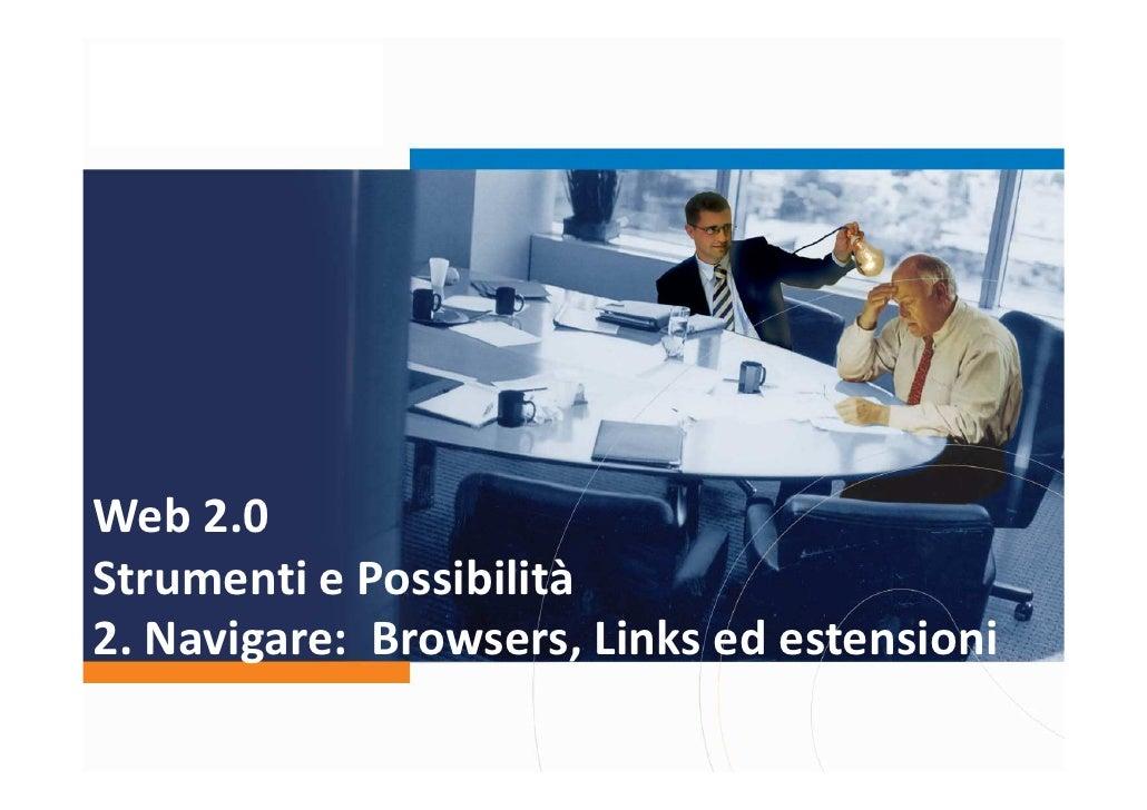Web 2.0 Strumenti e Possibilità 2. Navigare: Browsers, Links ed estensioni