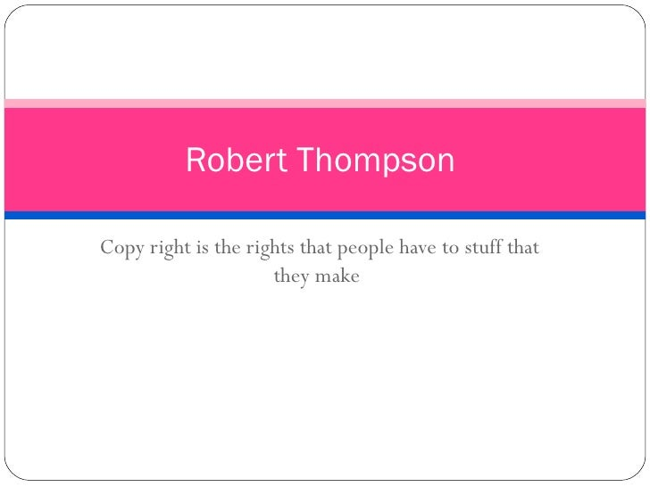 Copy right is the rights that people have to stuff that they make  Robert Thompson