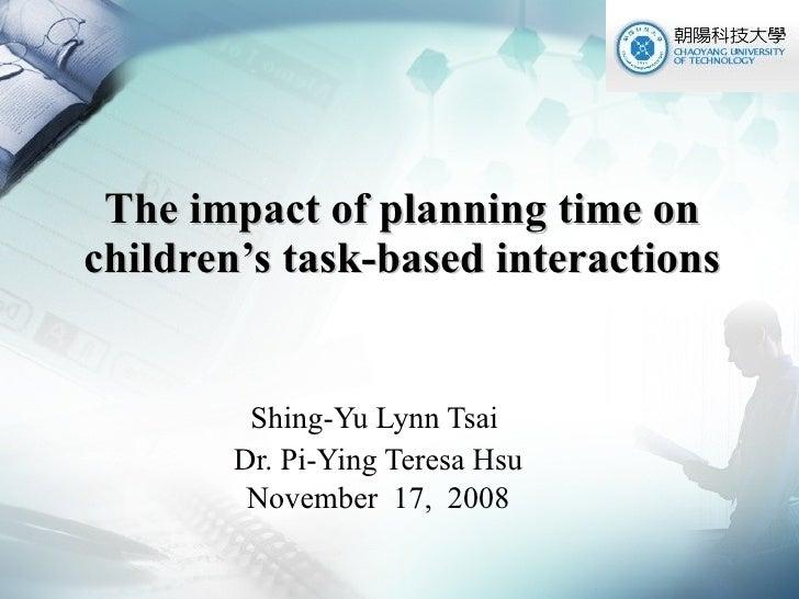 The impact of planning time on children's task-based interactions Shing-Yu Lynn Tsai  Dr. Pi-Ying Teresa Hsu November  17,...