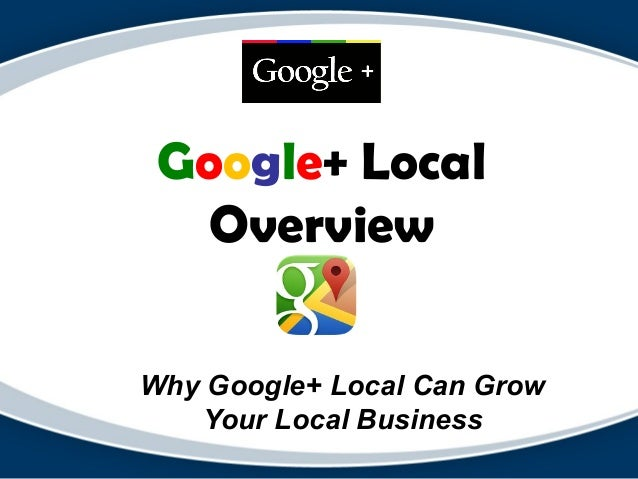 Google+ Local Overview Why Google+ Local Can Grow Your Local Business