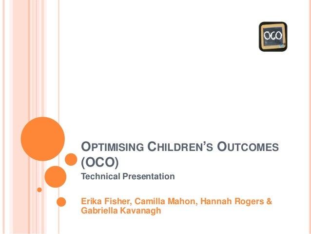 OPTIMISING CHILDREN'S OUTCOMES (OCO) Technical Presentation Erika Fisher, Camilla Mahon, Hannah Rogers & Gabriella Kavanagh