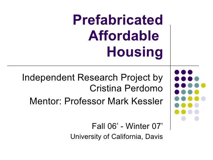 Prefabricated Affordable  Housing Independent Research Project by Cristina Perdomo Mentor: Professor Mark Kessler Fall 06'...