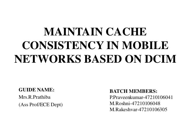 MAINTAIN CACHE CONSISTENCY IN MOBILE NETWORKS BASED ON DCIM GUIDE NAME: Mrs.R.Prathiba (Ass Prof/ECE Dept)  BATCH MEMBERS:...