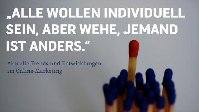 """""""ALLE WOLLEN INDIVIDUELL SEIN, ABER WEHE, JEMAND IST ANDERS."""" Aktuelle Trends und Entwicklungen im Online-Marketing"""