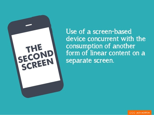 THE  SECOND  SCREEN  Use of a screen-based  device concurrent with the  consumption of another  form of linear content on ...