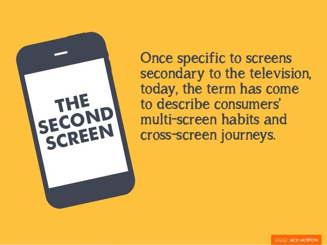 THE  SECOND  SCREEN  Once specific to screens  secondary to the television,  today, the term has come  to describe consume...