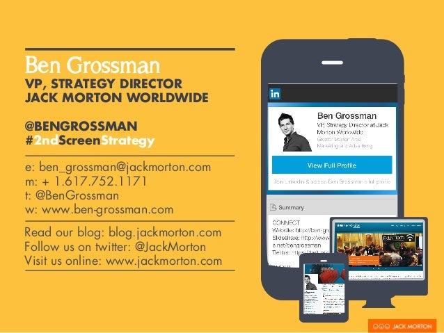 Ben Grossman  VP, STRATEGY DIRECTOR  JACK MORTON WORLDWIDE  @BENGROSSMAN  #2ndScreenStrategy  e: ben_grossman@jackmorton.c...