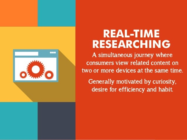 REAL-TIME  RESEARCHING  A simultaneous journey where  consumers view related content on  two or more devices at the same t...