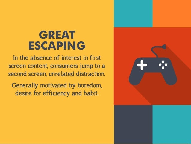 GREAT  ESCAPING  In the absence of interest in first  screen content, consumers jump to a  second screen, unrelated distra...