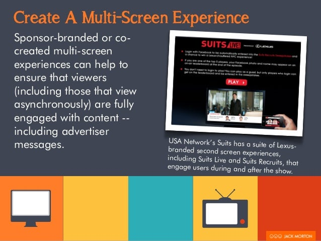 Create A Multi-Screen Experience  Sponsor-branded or co-created  multi-screen  experiences can help to  ensure that viewer...