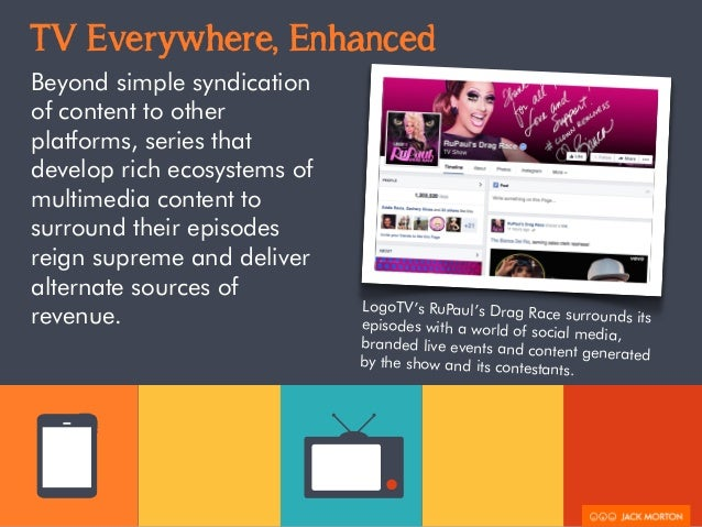 TV Everywhere, Enhanced  Beyond simple syndication  of content to other  platforms, series that  develop rich ecosystems o...