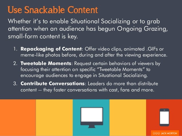Use Snackable Content  Whether it's to enable Situational Socializing or to grab  attention when an audience has begun Ong...