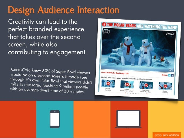 Design Audience Interaction  Creativity can lead to the  perfect branded experience  that takes over the second  screen, w...