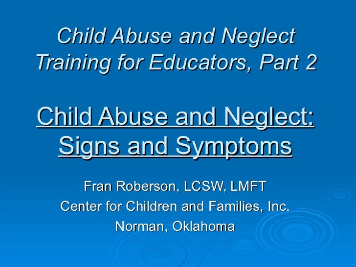 Child Abuse and NeglectTraining for Educators, Part 2Child Abuse and Neglect: Signs and Symptoms     Fran Roberson, LCSW, ...