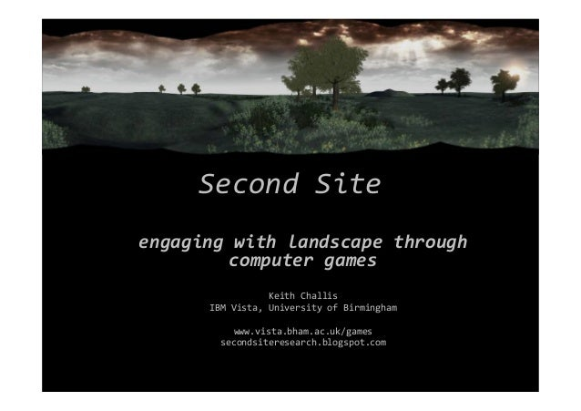 Second Site engaging with landscape through computer games Keith Challis IBM Vista, University of Birmingham www.vista.bha...