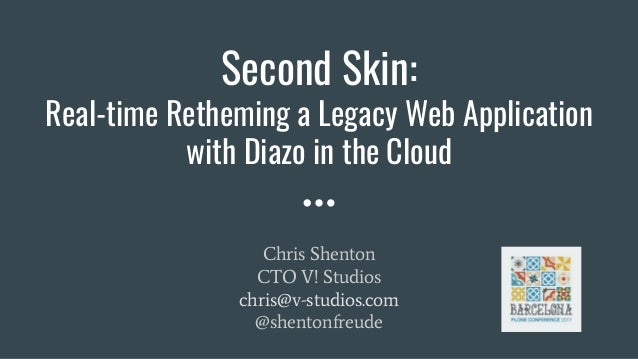 Second Skin: Real-time Retheming a Legacy Web Application with Diazo in the Cloud Chris Shenton CTO V! Studios chris@v-stu...