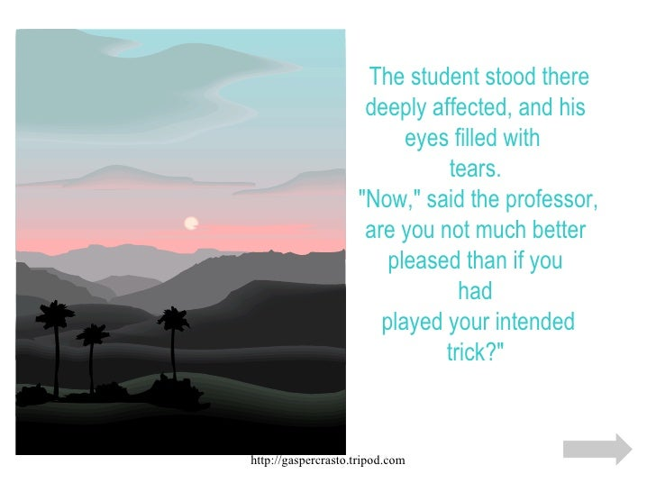 """The student stood there deeply affected, and his eyes filled with  tears.  """"Now,"""" said the professor, are you no..."""