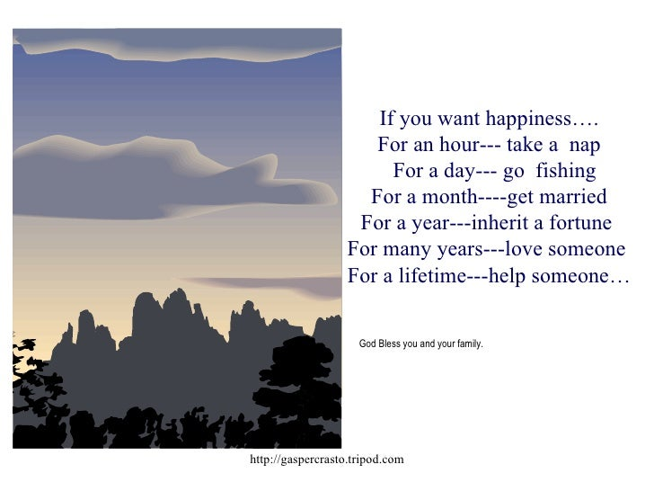 If you want happiness…. For an hour--- take a  nap   For a day--- go  fishing For a month----get married For a year---inhe...