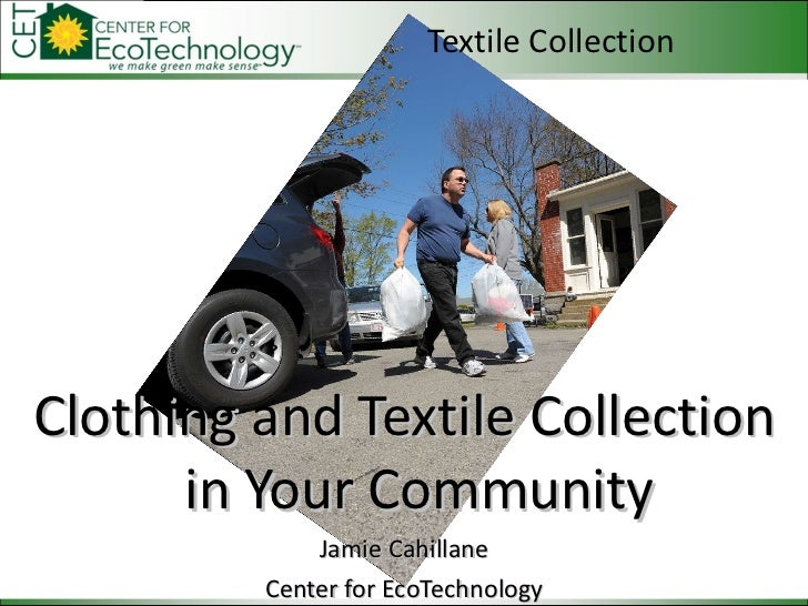 Textile Collection <ul><li>Clothing and Textile Collection in Your Community </li></ul><ul><li>Jamie Cahillane </li></ul><...