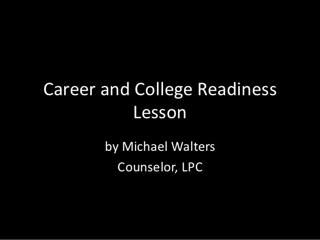 Career and College Readiness           Lesson       by Michael Walters         Counselor, LPC