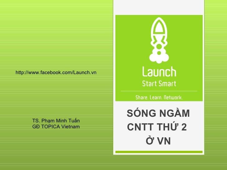 SÓNG NGẦM CNTT THỨ 2  Ở VN http://www.facebook.com/Launch.vn TS. Phạm Minh Tuấn GĐ TOPICA Vietnam
