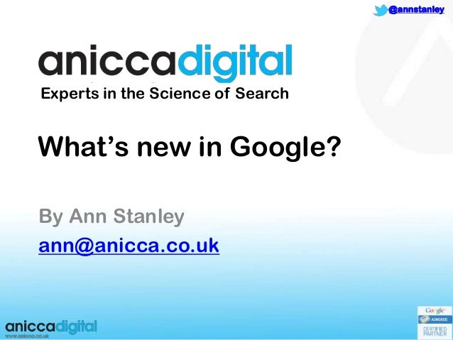 """1@annstanleyWhat""""s new in Google?By Ann Stanleyann@anicca.co.ukExperts in the Science of Search"""