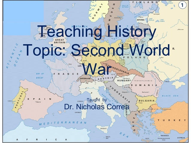 Teaching HistoryTopic: Second World        War           Taught by     Dr. Nicholas Correa