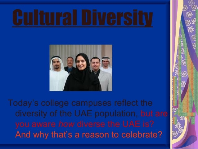 Cultural DiversityToday's college campuses reflect the diversity of the UAE population, but are you aware how diverse the ...