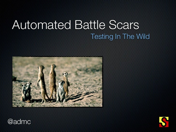 Automated Battle Scars              Testing In The Wild@admc