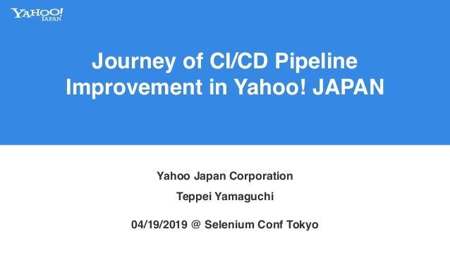 Journey of CI/CD Pipeline Improvement in Yahoo! JAPAN Yahoo Japan Corporation 04/19/2019 @ Selenium Conf Tokyo Teppei Yama...