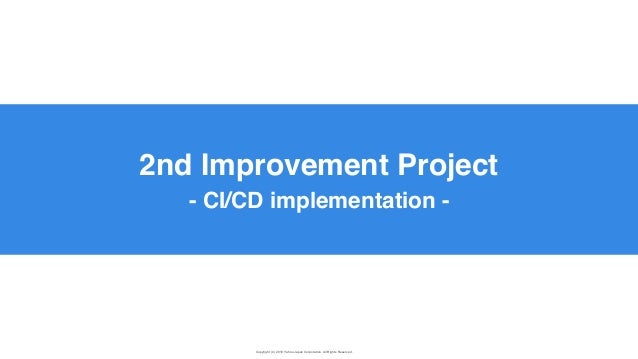 Copyright (C) 2019 Yahoo Japan Corporation. All Rights Reserved. 無断引用・転載禁止 2nd Improvement Project - CI/CD implementation -
