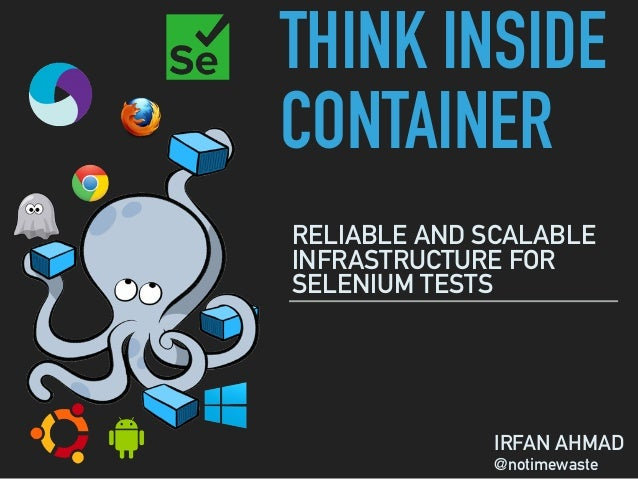 THINK INSIDE CONTAINER RELIABLE AND SCALABLE INFRASTRUCTURE FOR SELENIUM TESTS IRFAN AHMAD @notimewaste