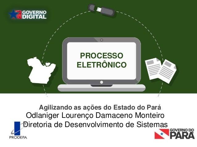 PROCESSO ELETRÔNICO Odlaniger Lourenço Damaceno Monteiro Diretoria de Desenvolvimento de Sistemas Agilizando as ações do E...