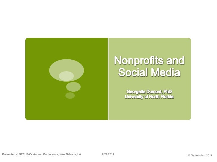 Nonprofits and Social Media<br />Georgette Dumont, PhD<br />University of North Florida<br />Presented at SECoPA's Annual ...