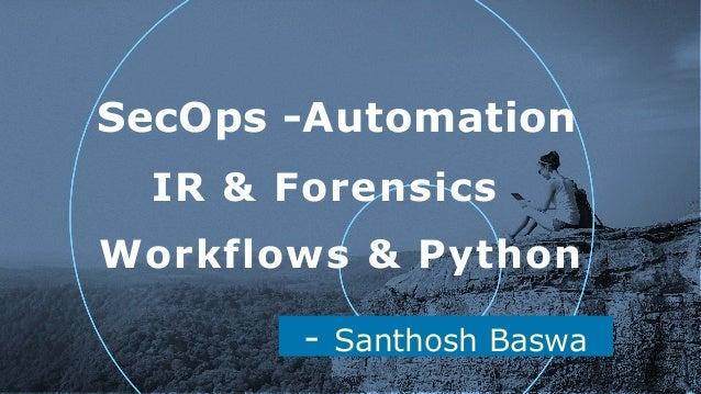 - Santhosh Baswa SecOps -Automation !1 Workflows & Python IR & Forensics