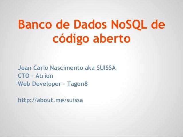 Banco de Dados NoSQL decódigo abertoJean Carlo Nascimento aka SUISSACTO - AtrionWeb Developer - Tagon8http://about.me/suissa