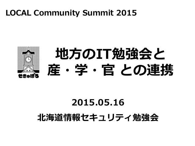 北海道情報セキュリティ勉強会 2015.05.16 地方のIT勉強会と 産・学・官 との連携 LOCAL Community Summit 2015
