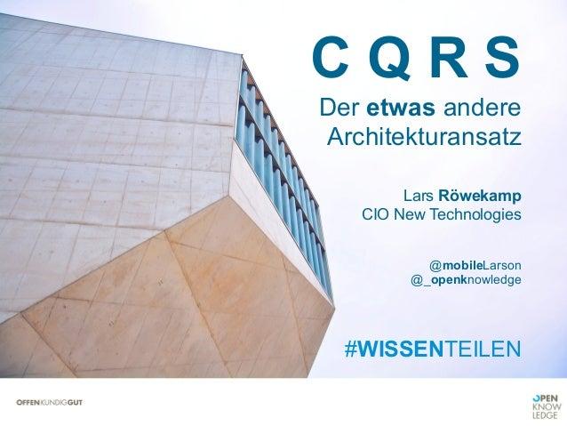 C Q R S Der etwas andere Architekturansatz Lars Röwekamp CIO New Technologies @mobileLarson @_openknowledge #WISSENTEILEN