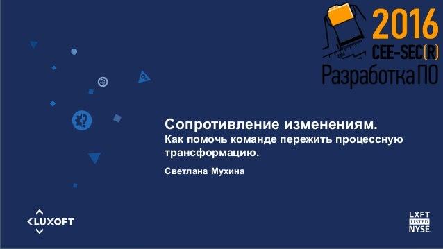 www.luxoft.com Светлана Мухина Сопротивление изменениям. Как помочь команде пережить процессную трансформацию.